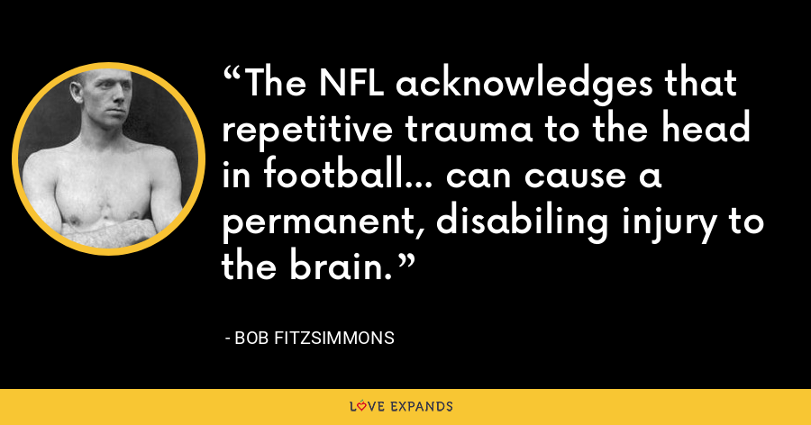 The NFL acknowledges that repetitive trauma to the head in football... can cause a permanent, disabiling injury to the brain. - Bob Fitzsimmons