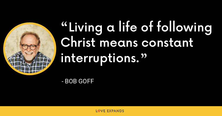 Living a life of following Christ means constant interruptions. - Bob Goff
