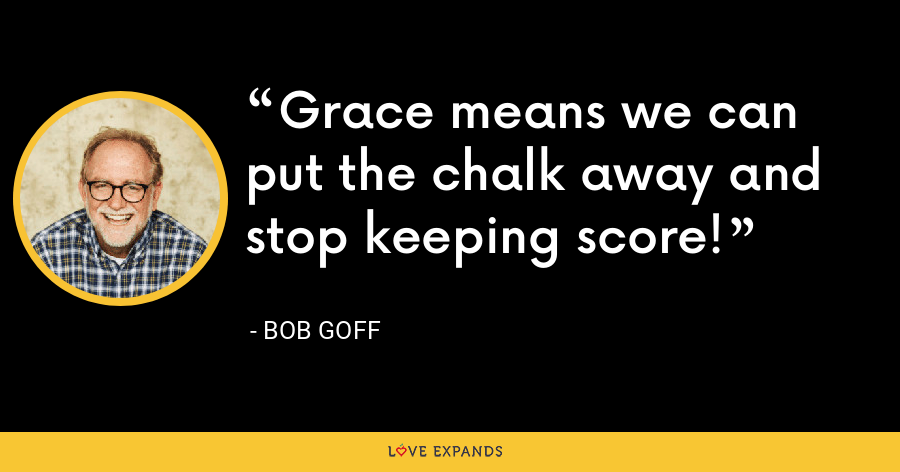 Grace means we can put the chalk away and stop keeping score! - Bob Goff