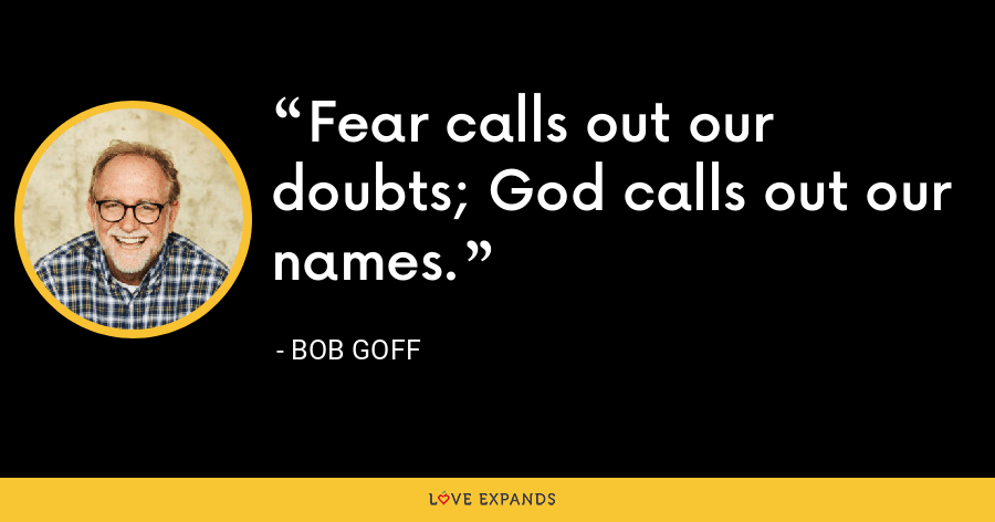 Fear calls out our doubts; God calls out our names. - Bob Goff