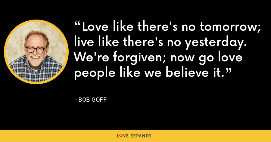 Love like there's no tomorrow; live like there's no yesterday. We're forgiven; now go love people like we believe it. - Bob Goff