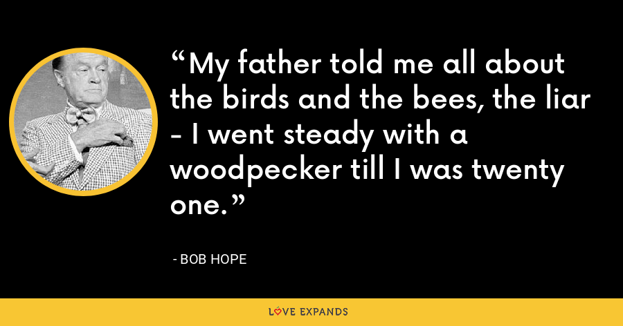 My father told me all about the birds and the bees, the liar - I went steady with a woodpecker till I was twenty one. - Bob Hope