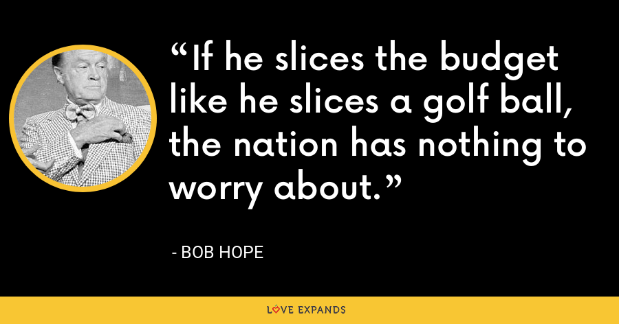 If he slices the budget like he slices a golf ball, the nation has nothing to worry about. - Bob Hope