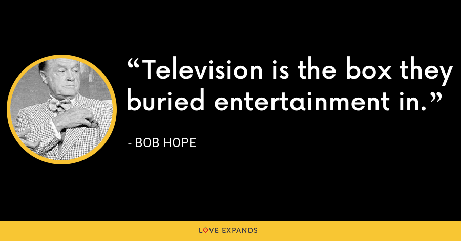 Television is the box they buried entertainment in. - Bob Hope