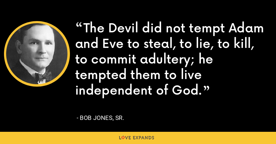 The Devil did not tempt Adam and Eve to steal, to lie, to kill, to commit adultery; he tempted them to live independent of God. - Bob Jones, Sr.