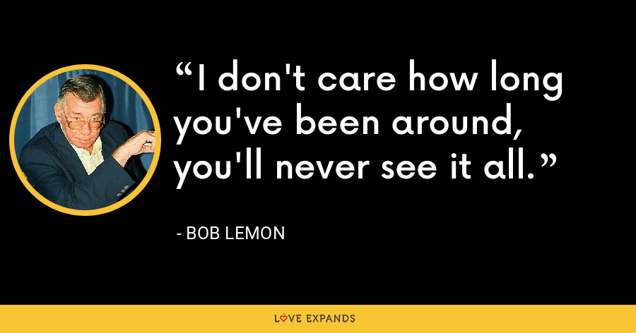 I don't care how long you've been around, you'll never see it all. - Bob Lemon