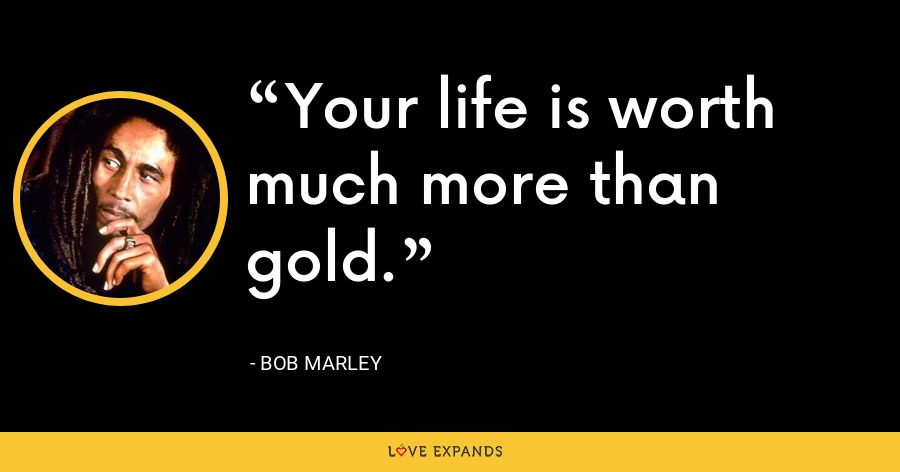 Your life is worth much more than gold. - Bob Marley
