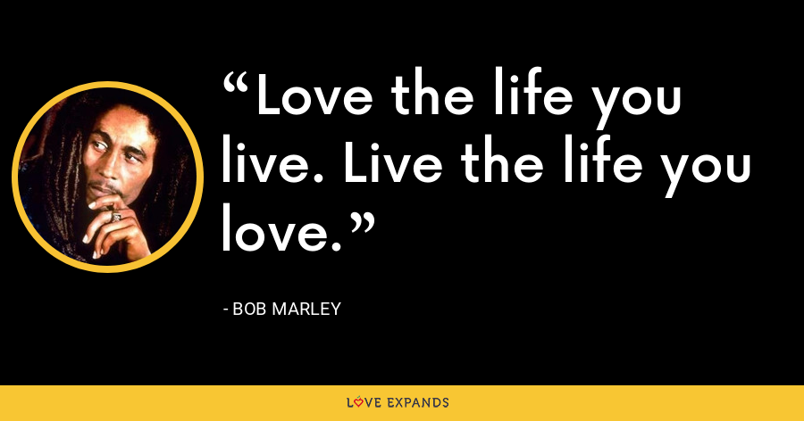 Love the life you live. Live the life you love. - Bob Marley