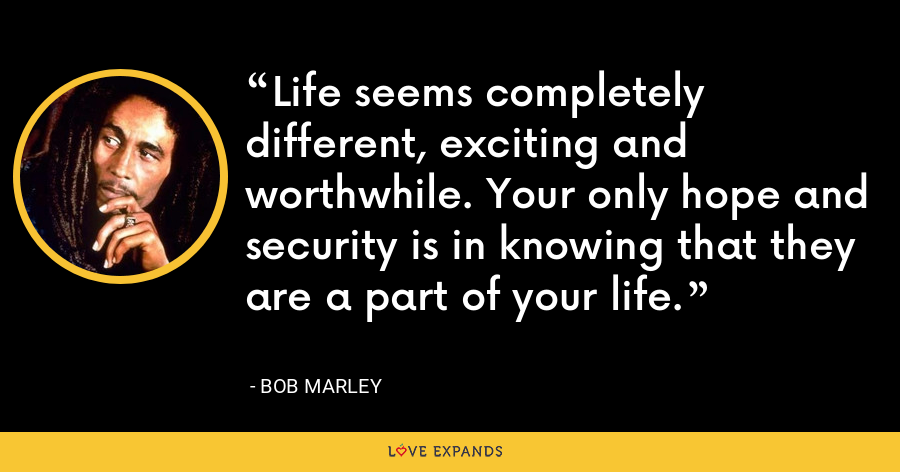 Life seems completely different, exciting and worthwhile. Your only hope and security is in knowing that they are a part of your life. - Bob Marley