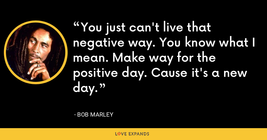 You just can't live that negative way. You know what I mean. Make way for the positive day. Cause it's a new day. - Bob Marley