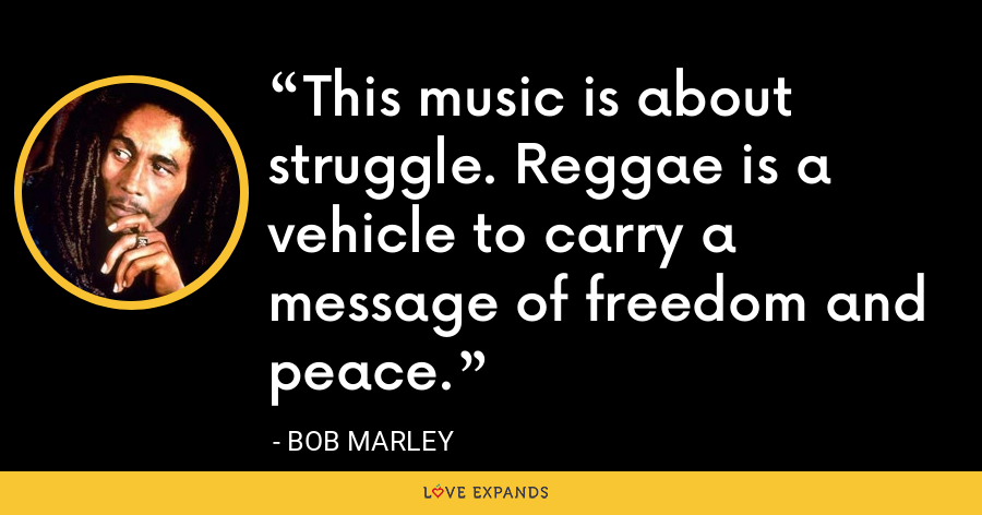 This music is about struggle. Reggae is a vehicle to carry a message of freedom and peace. - Bob Marley