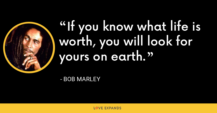 If you know what life is worth, you will look for yours on earth. - Bob Marley