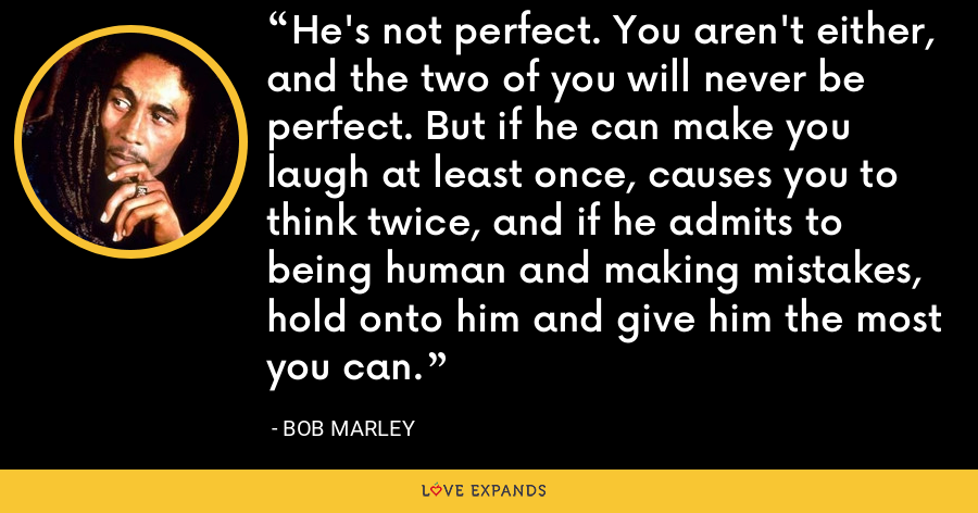 He's not perfect. You aren't either, and the two of you will never be perfect. But if he can make you laugh at least once, causes you to think twice, and if he admits to being human and making mistakes, hold onto him and give him the most you can. - Bob Marley