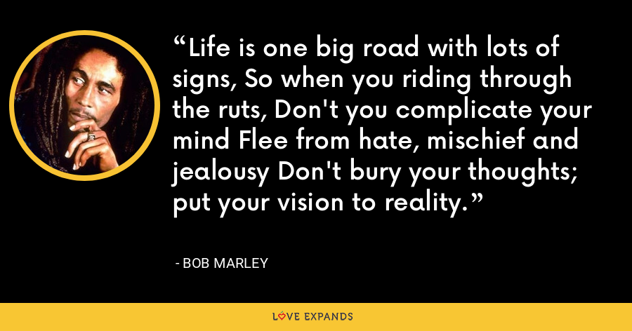 Life is one big road with lots of signs, So when you riding through the ruts, Don't you complicate your mind Flee from hate, mischief and jealousy Don't bury your thoughts; put your vision to reality. - Bob Marley