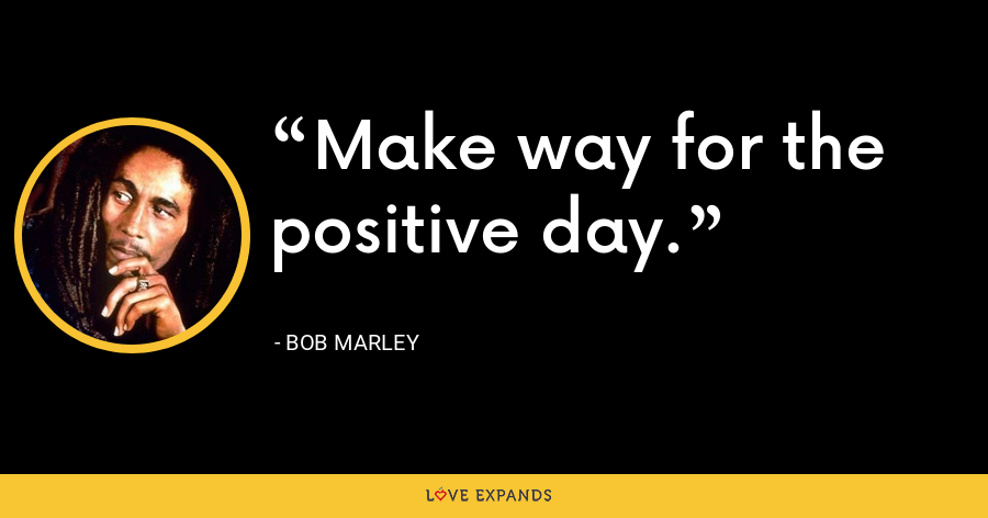 Make way for the positive day. - Bob Marley