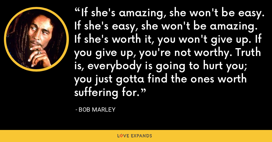 If she's amazing, she won't be easy. If she's easy, she won't be amazing. If she's worth it, you won't give up. If you give up, you're not worthy. Truth is, everybody is going to hurt you; you just gotta find the ones worth suffering for. - Bob Marley