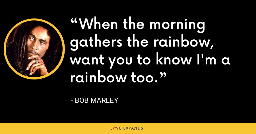 When the morning gathers the rainbow, want you to know I'm a rainbow too. - Bob Marley