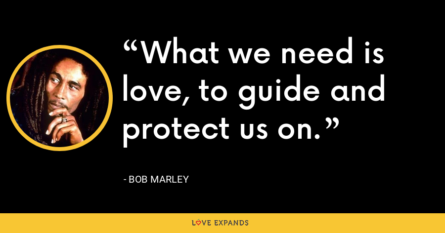 What we need is love, to guide and protect us on. - Bob Marley