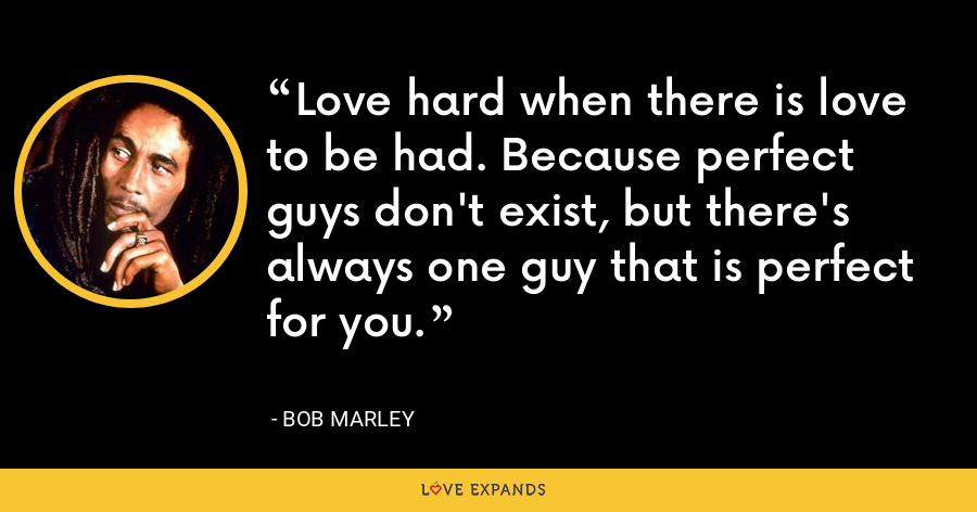 Love hard when there is love to be had. Because perfect guys don't exist, but there's always one guy that is perfect for you. - Bob Marley