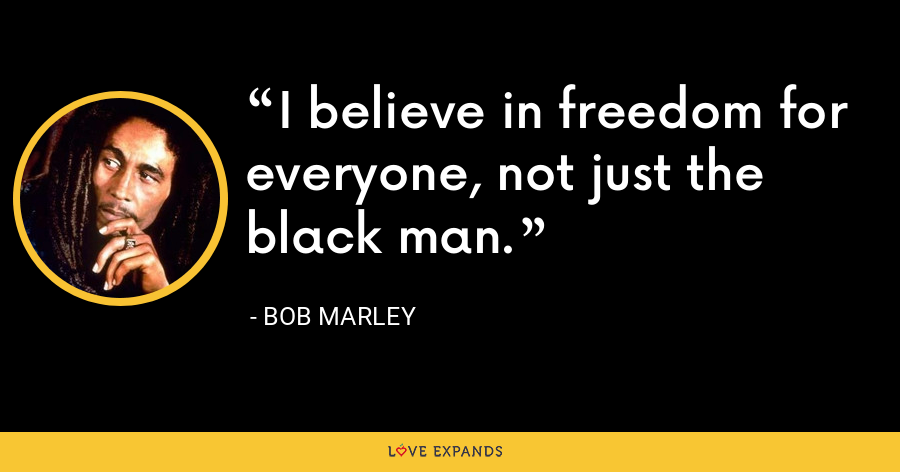 I believe in freedom for everyone, not just the black man. - Bob Marley