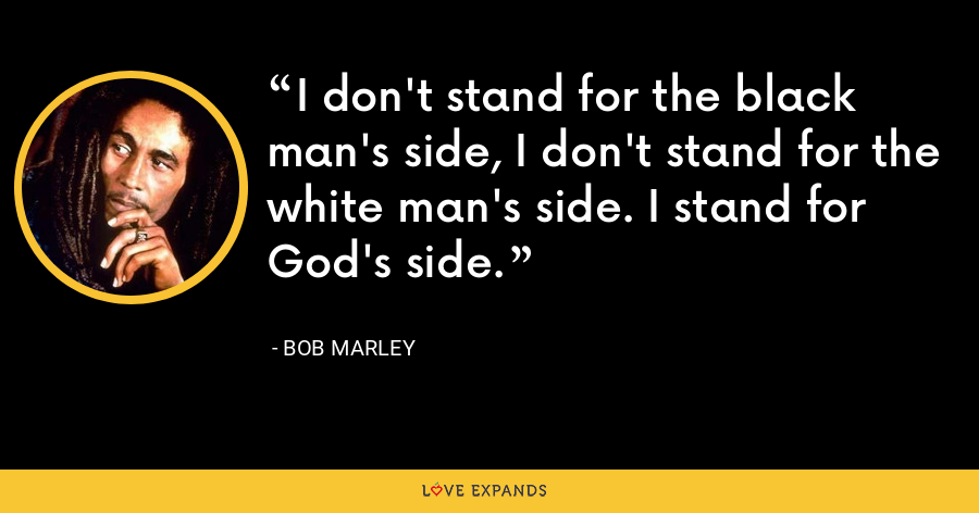 I don't stand for the black man's side, I don't stand for the white man's side. I stand for God's side. - Bob Marley