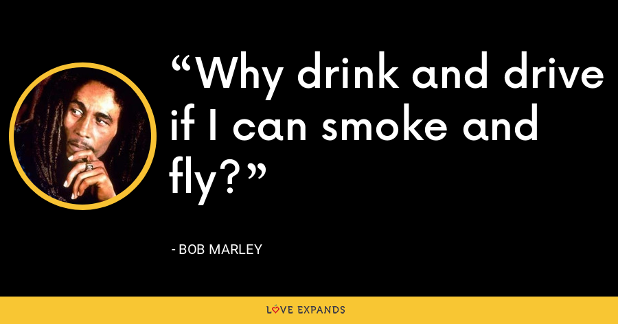Why drink and drive if I can smoke and fly? - Bob Marley