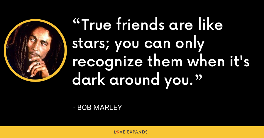 True friends are like stars; you can only recognize them when it's dark around you. - Bob Marley