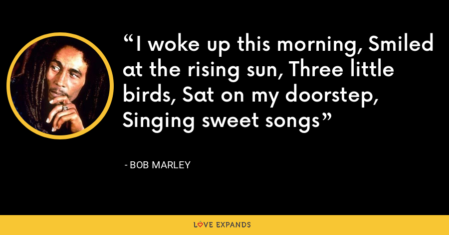 I woke up this morning, Smiled at the rising sun, Three little birds, Sat on my doorstep, Singing sweet songs - Bob Marley