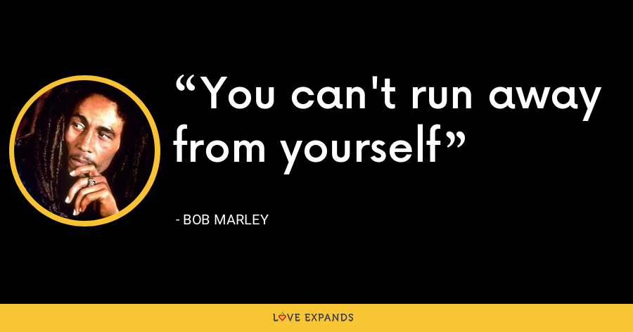 You can't run away from yourself - Bob Marley