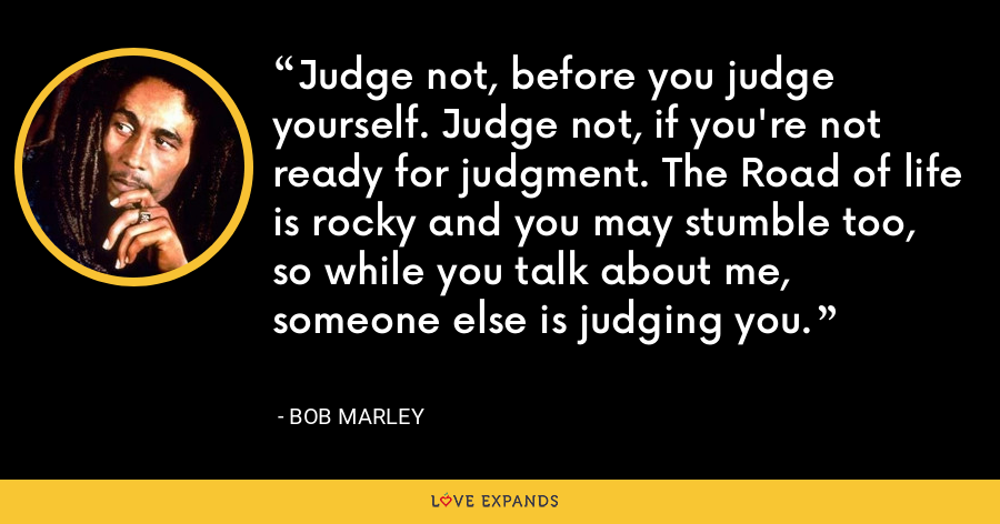 Judge not, before you judge yourself. Judge not, if you're not ready for judgment. The Road of life is rocky and you may stumble too, so while you talk about me, someone else is judging you. - Bob Marley