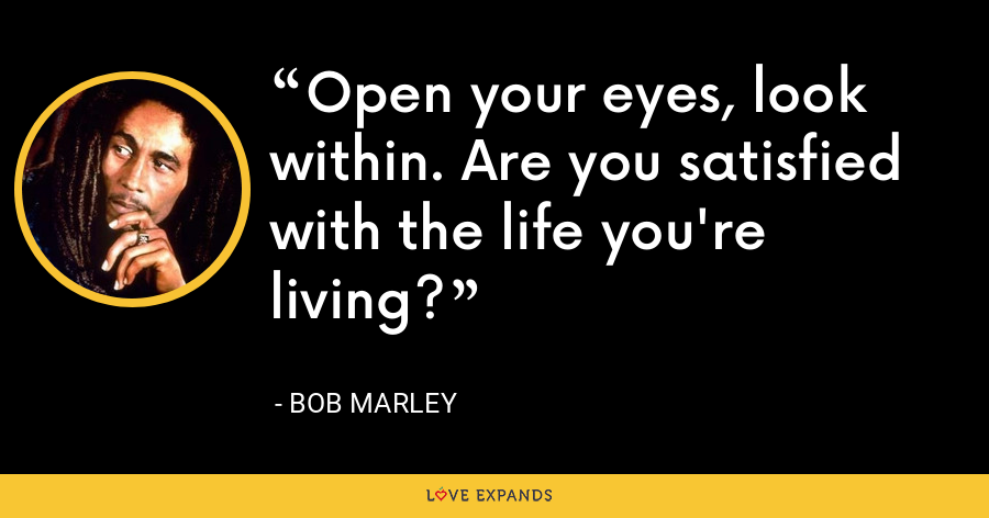 Open your eyes, look within. Are you satisfied with the life you're living? - Bob Marley