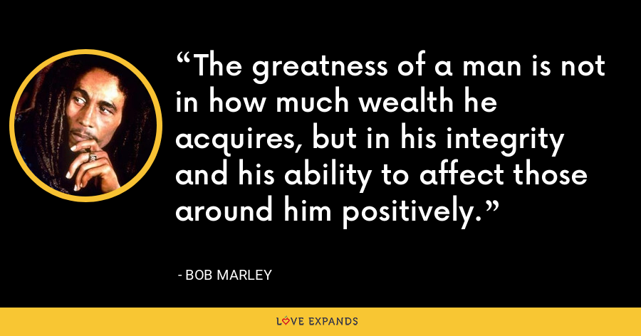 The greatness of a man is not in how much wealth he acquires, but in his integrity and his ability to affect those around him positively. - Bob Marley