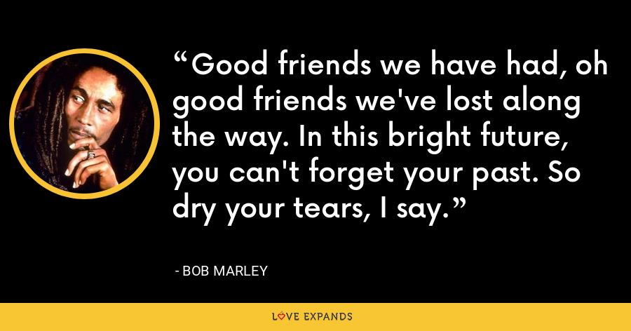 Good friends we have had, oh good friends we've lost along the way. In this bright future, you can't forget your past. So dry your tears, I say. - Bob Marley