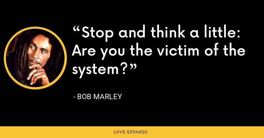 Stop and think a little: Are you the victim of the system? - Bob Marley
