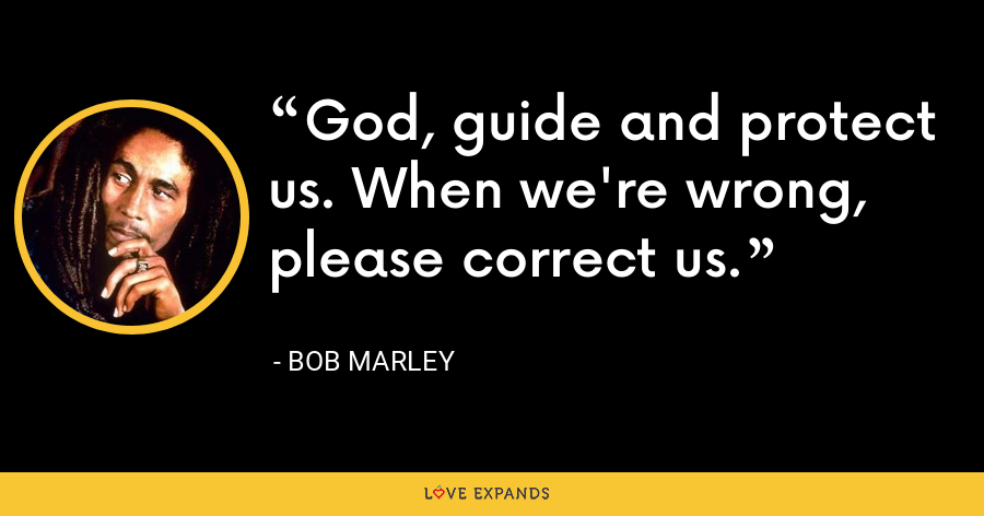 God, guide and protect us. When we're wrong, please correct us. - Bob Marley