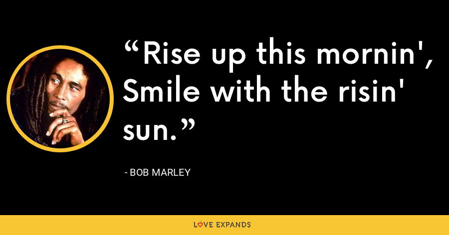 Rise up this mornin',  Smile with the risin' sun. - Bob Marley