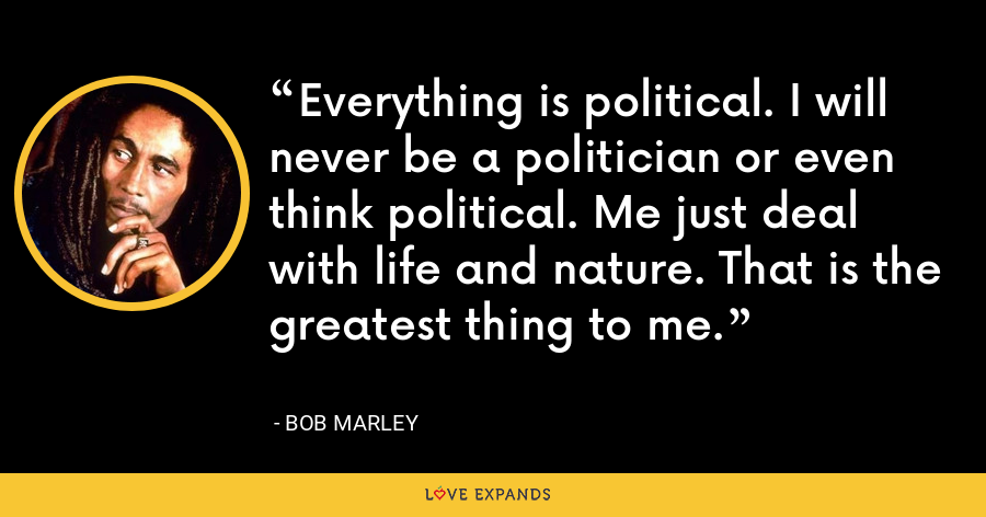 Everything is political. I will never be a politician or even think political. Me just deal with life and nature. That is the greatest thing to me. - Bob Marley