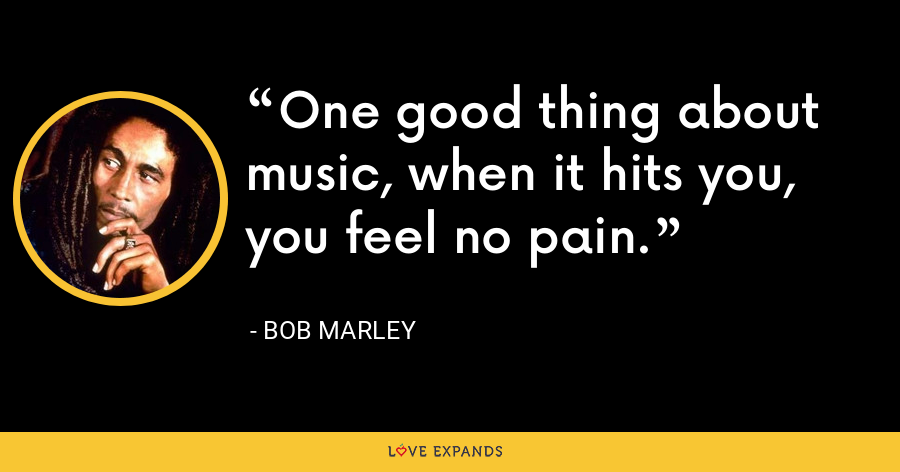 One good thing about music, when it hits you, you feel no pain. - Bob Marley