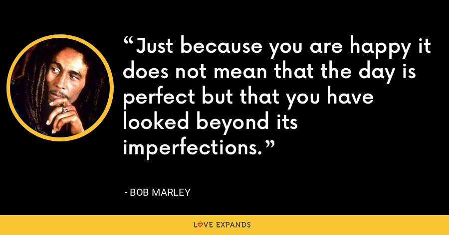 Just because you are happy it does not mean that the day is perfect but that you have looked beyond its imperfections. - Bob Marley