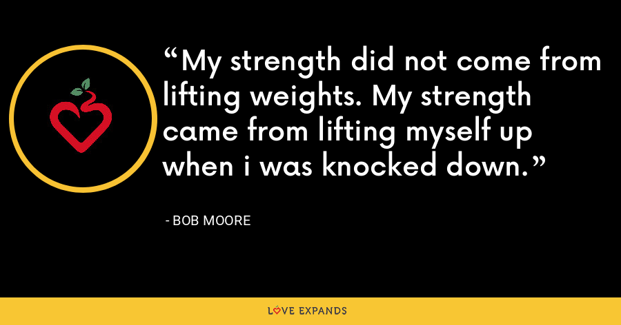 My strength did not come from lifting weights. My strength came from lifting myself up when i was knocked down. - Bob Moore
