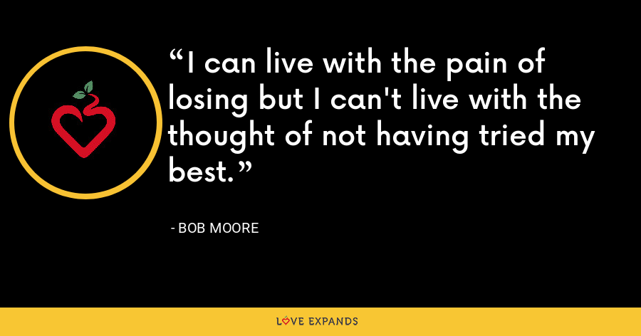 I can live with the pain of losing but I can't live with the thought of not having tried my best. - Bob Moore