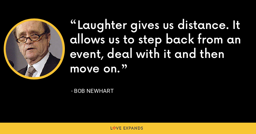 Laughter gives us distance. It allows us to step back from an event, deal with it and then move on. - Bob Newhart