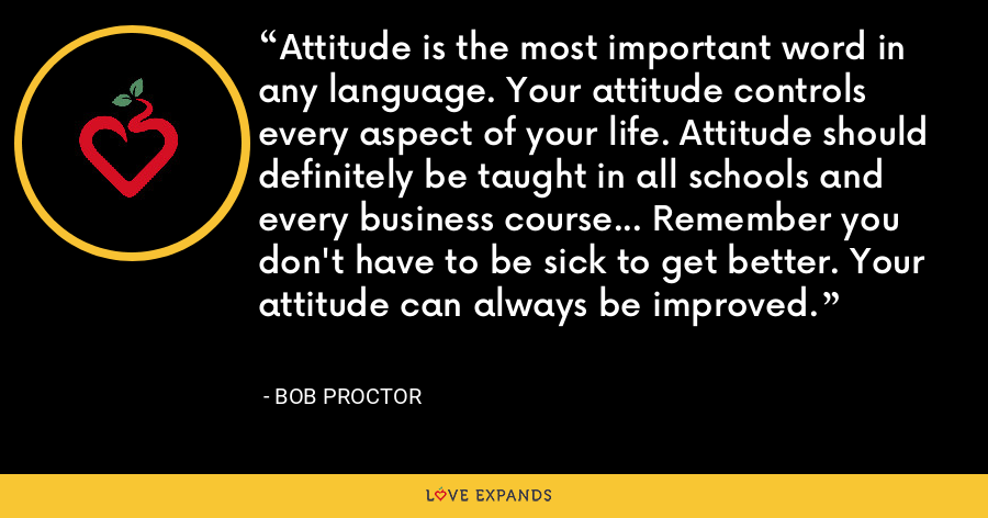 Attitude is the most important word in any language. Your attitude controls every aspect of your life. Attitude should definitely be taught in all schools and every business course... Remember you don't have to be sick to get better. Your attitude can always be improved. - Bob Proctor