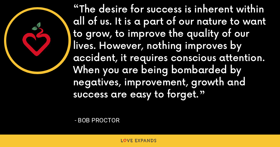 The desire for success is inherent within all of us. It is a part of our nature to want to grow, to improve the quality of our lives. However, nothing improves by accident, it requires conscious attention. When you are being bombarded by negatives, improvement, growth and success are easy to forget. - Bob Proctor