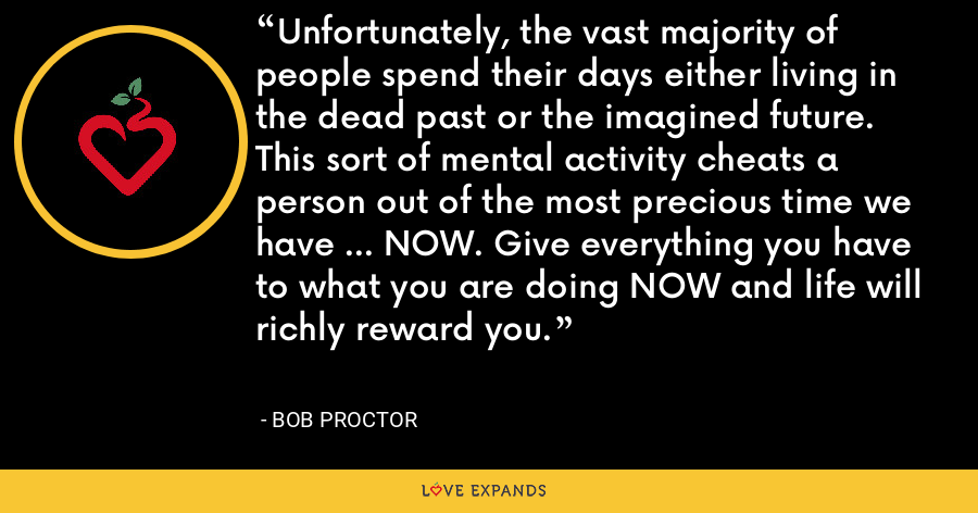 Unfortunately, the vast majority of people spend their days either living in the dead past or the imagined future. This sort of mental activity cheats a person out of the most precious time we have ... NOW. Give everything you have to what you are doing NOW and life will richly reward you. - Bob Proctor