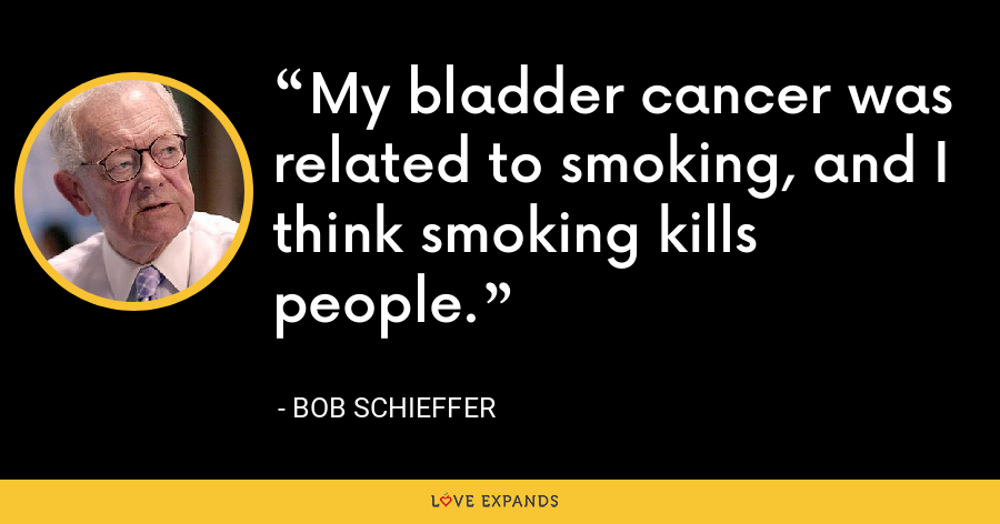 My bladder cancer was related to smoking, and I think smoking kills people. - Bob Schieffer