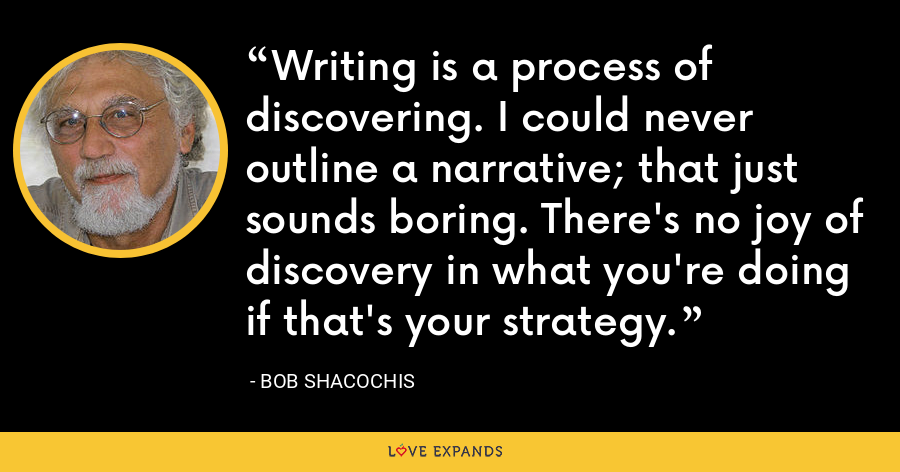 Writing is a process of discovering. I could never outline a narrative; that just sounds boring. There's no joy of discovery in what you're doing if that's your strategy. - Bob Shacochis