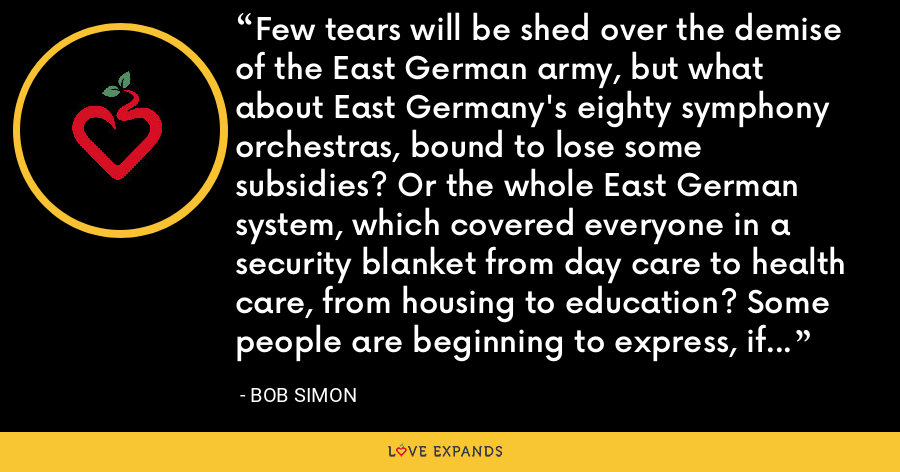 Few tears will be shed over the demise of the East German army, but what about East Germany's eighty symphony orchestras, bound to lose some subsidies? Or the whole East German system, which covered everyone in a security blanket from day care to health care, from housing to education? Some people are beginning to express, if ever so slightly, nostalgia for that Berlin Wall. - Bob Simon
