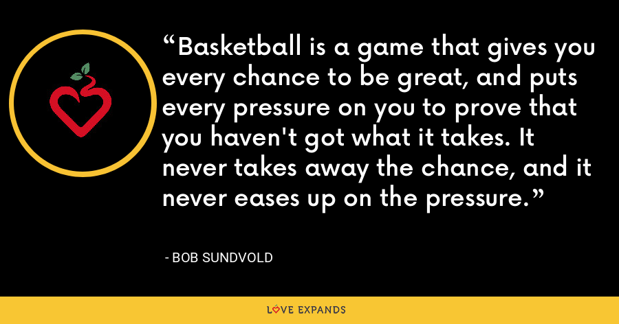 Basketball is a game that gives you every chance to be great, and puts every pressure on you to prove that you haven't got what it takes. It never takes away the chance, and it never eases up on the pressure. - Bob Sundvold
