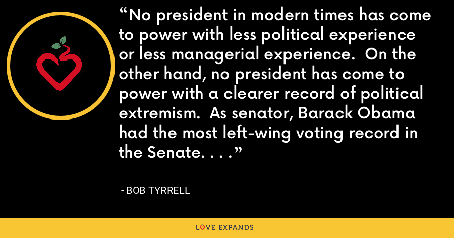 No president in modern times has come to power with less political experience or less managerial experience.  On the other hand, no president has come to power with a clearer record of political extremism.  As senator, Barack Obama had the most left-wing voting record in the Senate. . . . - Bob Tyrrell